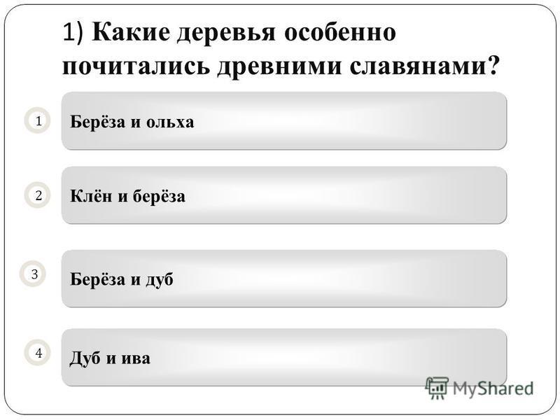1) Какие деревья особенно почитались древними славянами? Берёза и ольха Клён и берёза Берёза и дуб Дуб и ива 1 2 4 3