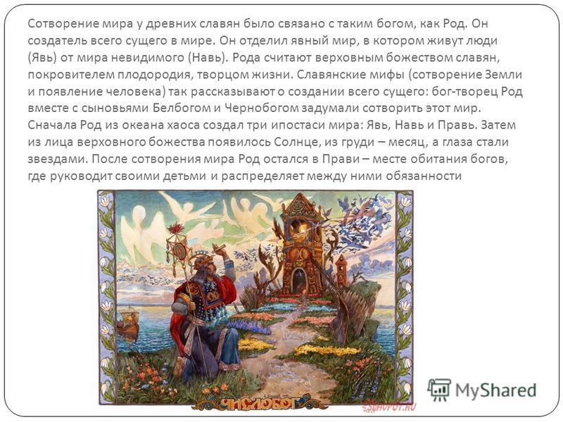 Сотворение мира у древних славян было связано с таким богом, как Род. Он создатель всего сущего в мире. Он отделил явный мир, в котором живут люди ( Явь ) от мира невидимого ( Навь ). Рода считают верховным божеством славян, покровителем плодородия,
