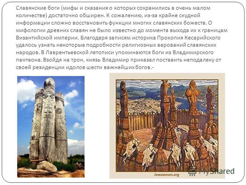 Славянские боги ( мифы и сказания о которых сохранились в очень малом количестве ) достаточно обширен. К сожалению, из - за крайне скудной информации сложно восстановить функции многих славянских божеств. О мифологии древних славян не было известно д
