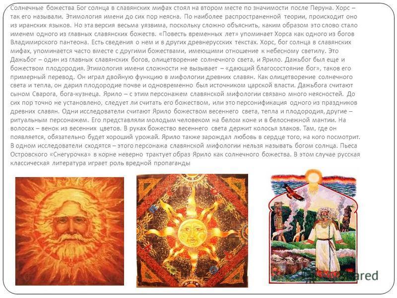 Солнечные божества Бог солнца в славянских мифах стоял на втором месте по значимости после Перуна. Хорс – так его называли. Этимология имени до сих пор неясна. По наиболее распространенной теории, происходит оно из иранских языков. Но эта версия весь