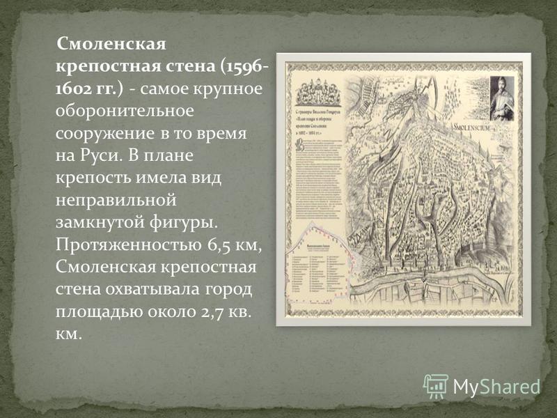 Смоленская крепостная стена (1596- 1602 гг.) - самое крупное оборонительное сооружение в то время на Руси. В плане крепость имела вид неправильной замкнутой фигуры. Протяженностью 6,5 км, Смоленская крепостная стена охватывала город площадью около 2,