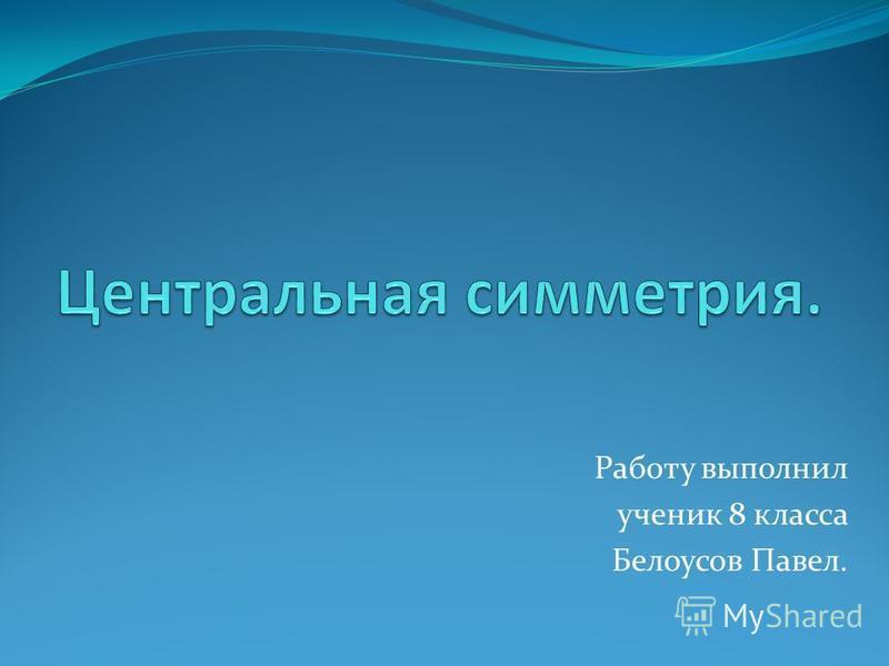 Работу выполнил ученик 8 класса Белоусов Павел.