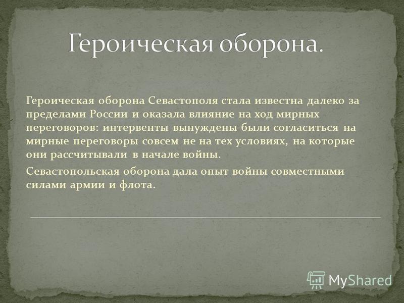 Героическая оборона Севастополя стала известна далеко за пределами России и оказала влияние на ход мирных переговоров: интервенты вынуждены были согласиться на мирные переговоры совсем не на тех условиях, на которые они рассчитывали в начале войны. С
