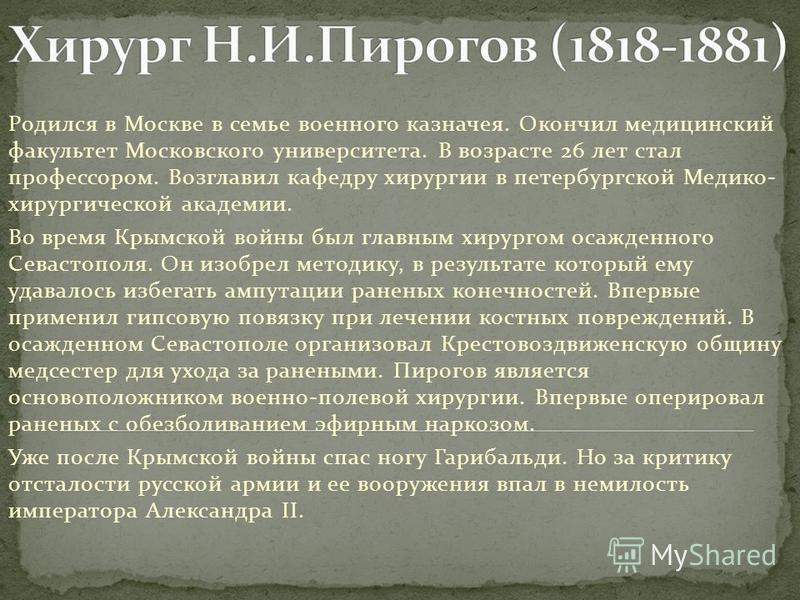 Родился в Москве в семье военного казначея. Окончил медицинский факультет Московского университета. В возрасте 26 лет стал профессором. Возглавил кафедру хирургии в петербургской Медико- хирургической академии. Во время Крымской войны был главным хир