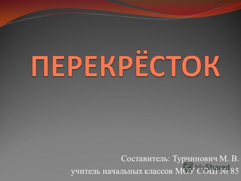 Составитель: Турчинович М. В. учитель начальных классов МОУ СОШ 85