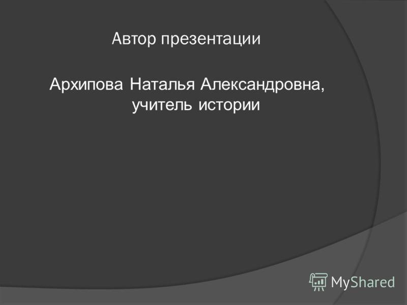 Автор презентации Архипова Наталья Александровна, учитель истории