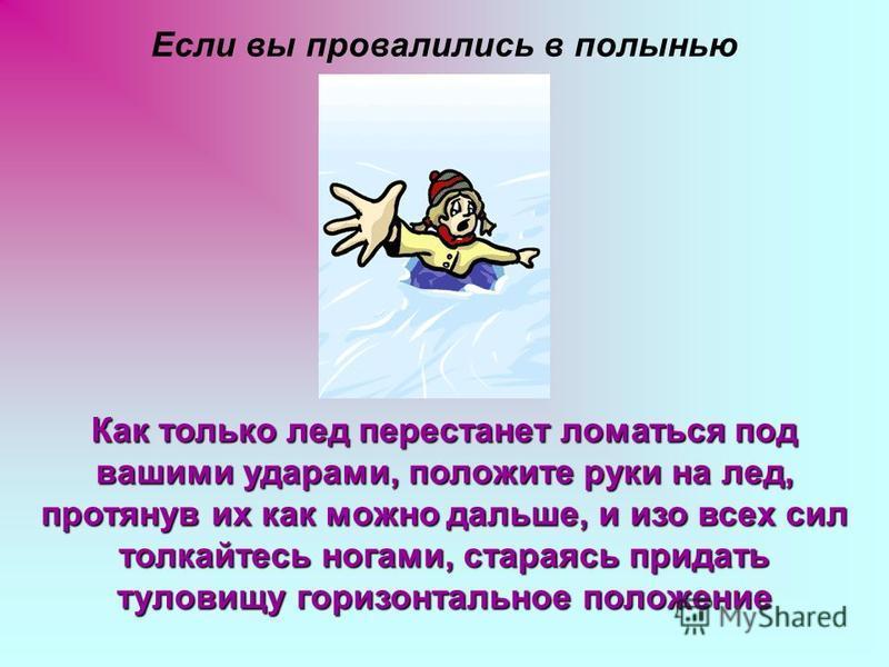 Если вы провалились в полынью Как только лед перестанет ломаться под вашими ударами, положите руки на лед, протянув их как можно дальше, и изо всех сил толкайтесь ногами, стараясь придать туловищу горизонтальное положение