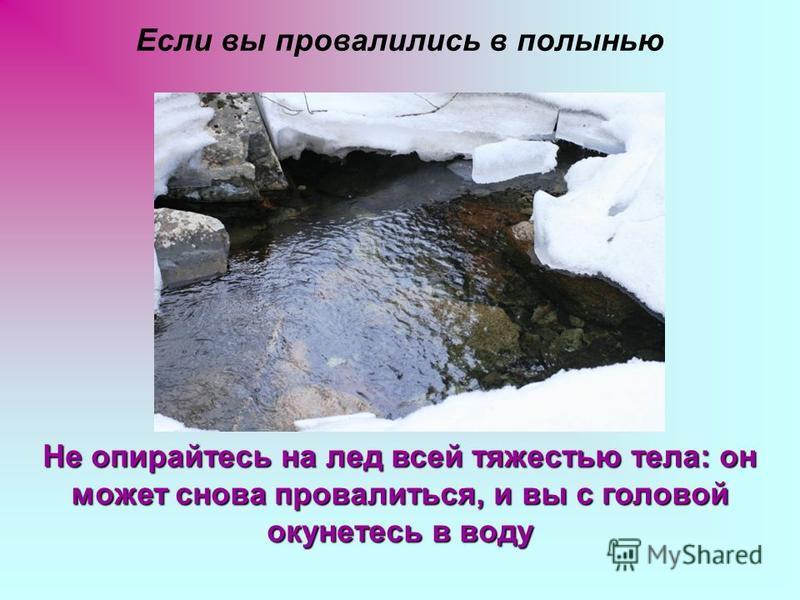Если вы провалились в полынью Не опирайтесь на лед всей тяжестью тела: он может снова провалиться, и вы с головой окунетесь в воду