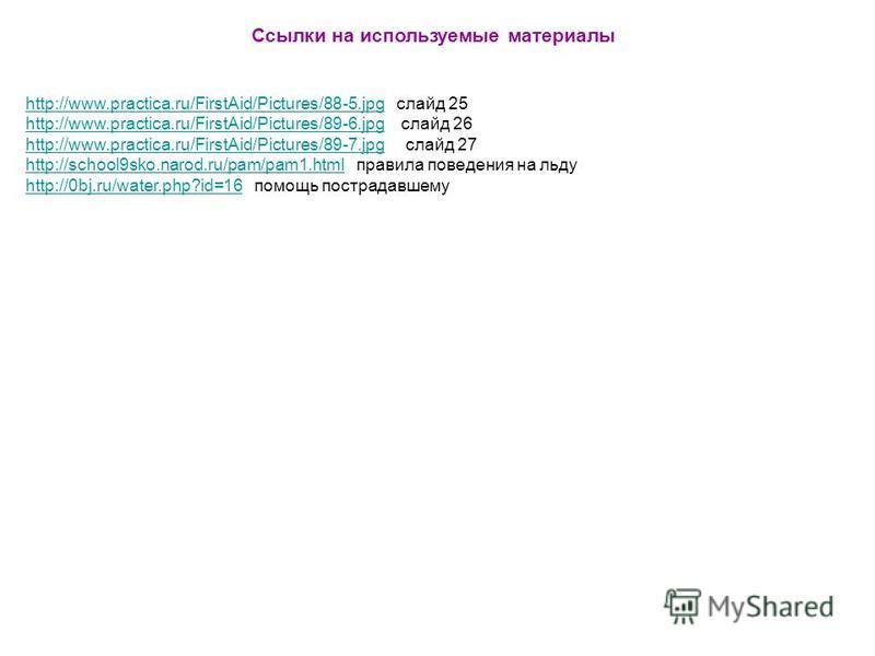 Ссылки на используемые материалы http://www.practica.ru/FirstAid/Pictures/88-5.jpghttp://www.practica.ru/FirstAid/Pictures/88-5. jpg слайд 25 http://www.practica.ru/FirstAid/Pictures/89-6.jpghttp://www.practica.ru/FirstAid/Pictures/89-6. jpg слайд 26