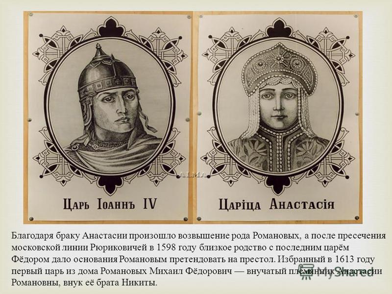 Благодаря браку Анастасии произошло возвышение рода Романовых, а после пресечения московской линии Рюриковичей в 1598 году близкое родство с последним царём Фёдором дало основания Романовым претендовать на престол. Избранный в 1613 году первый царь и