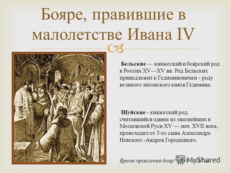 Бояре, правившие в малолетстве Ивана IV Бельские княжеский и боярский род в России XVXV вв. Род Бельских принадлежит к Гедиминовичам - роду великого литовского князя Гедимина. Шуйские - княжеский род, считавшийся одним из знатнейших в Московской Руси