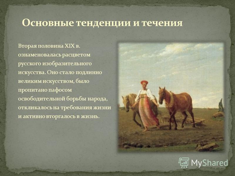 Вторая половина XIX в. ознаменовалась расцветом русского изобразительного искусства. Оно стало подлинно великим искусством, было пропитано пафосом освободительной борьбы народа, откликалось на требования жизни и активно вторгалось в жизнь.