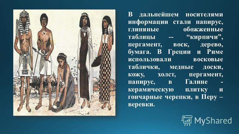 В дальнейшем носителями информации стали папирус, глиняные обожженные таблицы -- кирпичи, пергамент, воск, дерево, бумага. В Греции и Риме использовали восковые таблички, медные доски, кожу, холст, пергамент, папирус, в Галине - керамическую плитку и