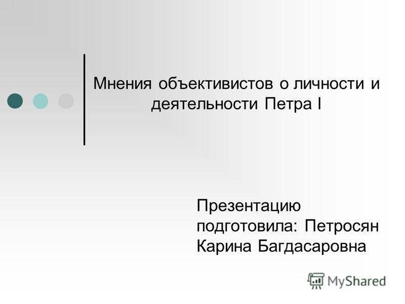 Мнения объективистов о личности и деятельности Петра I Презентацию подготовила: Петросян Карина Багдасаровна