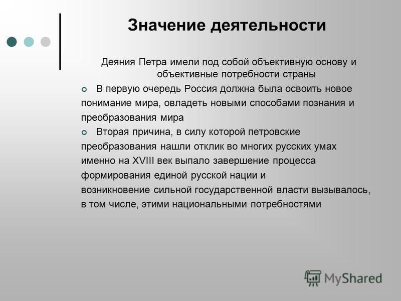 Значение деятельности Деяния Петра имели под собой объективную основу и объективные потребности страны В первую очередь Россия должна была освоить новое понимание мира, овладеть новыми способами познания и преобразования мира Вторая причина, в силу к
