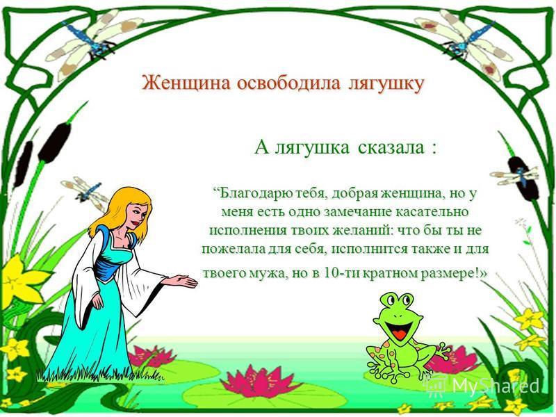 И лягушка говорит человеческим голосом: «Если отпустишь меня на волю, исполню 3 твоих заветных желания»