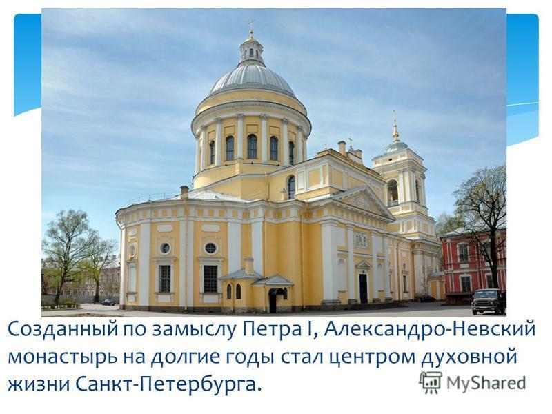 Созданный по замыслу Петра I, Александро-Невский монастырь на долгие годы стал центром духовной жизни Санкт-Петербурга.