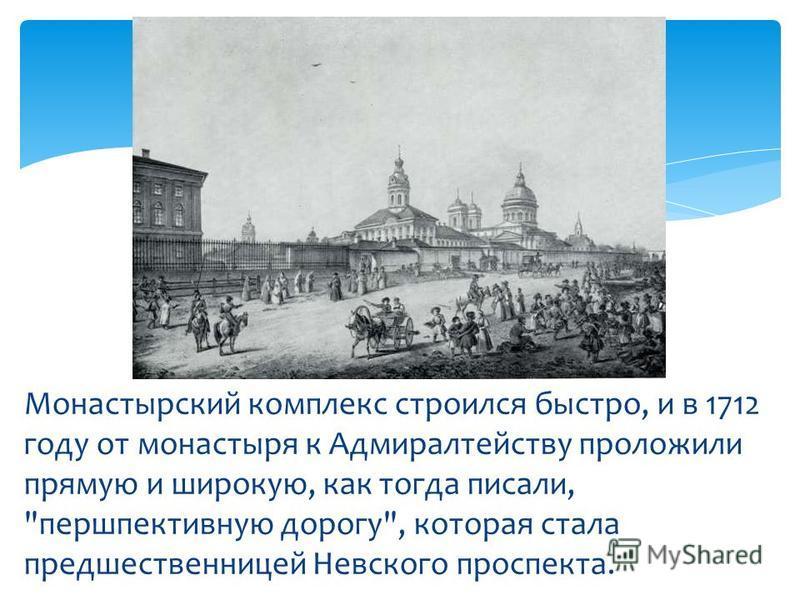 Монастырский комплекс строился быстро, и в 1712 году от монастыря к Адмиралтейству проложили прямую и широкую, как тогда писали, перспективную дорогу, которая стала предшественницей Невского проспекта.