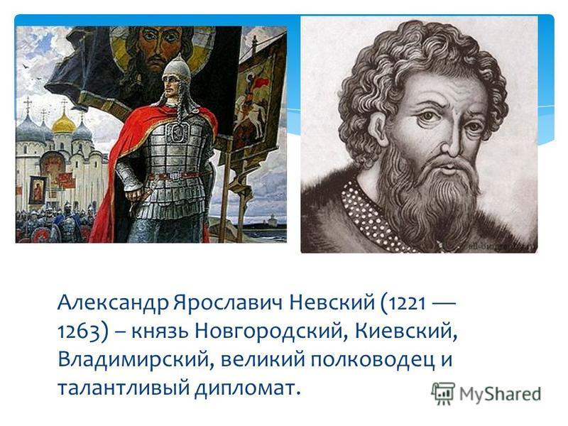 Александр Ярославич Невский (1221 1263) – князь Новгородский, Киевский, Владимирский, великий полководец и талантливый дипломат.