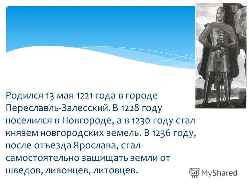Родился 13 мая 1221 года в городе Переславль-Залесский. В 1228 году поселился в Новгороде, а в 1230 году стал князем новгородских земель. В 1236 году, после отъезда Ярослава, стал самостоятельно защищать земли от шведов, ливонцев, литовцев.