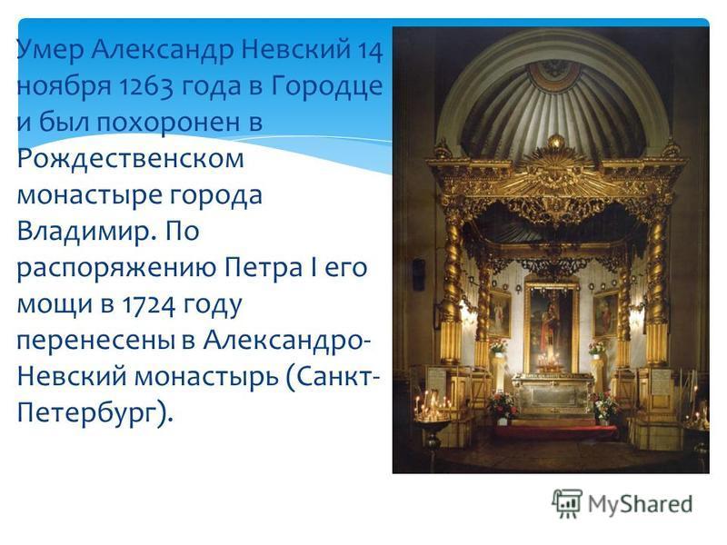 Умер Александр Невский 14 ноября 1263 года в Городце и был похоронен в Рождественском монастыре города Владимир. По распоряжению Петра I его мощи в 1724 году перенесены в Александро- Невский монастырь (Санкт- Петербург).