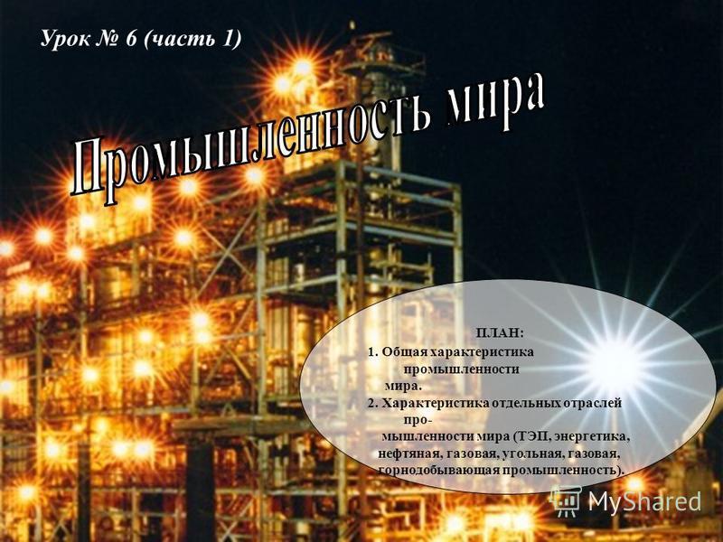 Урок 6 (часть 1) ПЛАН: 1. Общая характеристика промышленности мира. 2. Характеристика отдельных отраслей промышленности мира (ТЭП, энергетика, нефтяная, газовая, угольная, газовая, горнодобывающая промышленность).