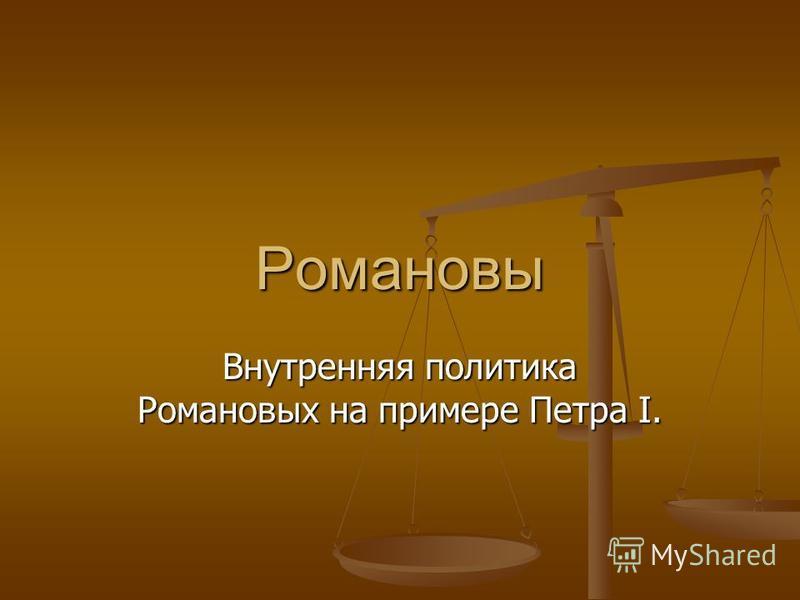 Романовы Внутренняя политика Романовых на примере Петра I.