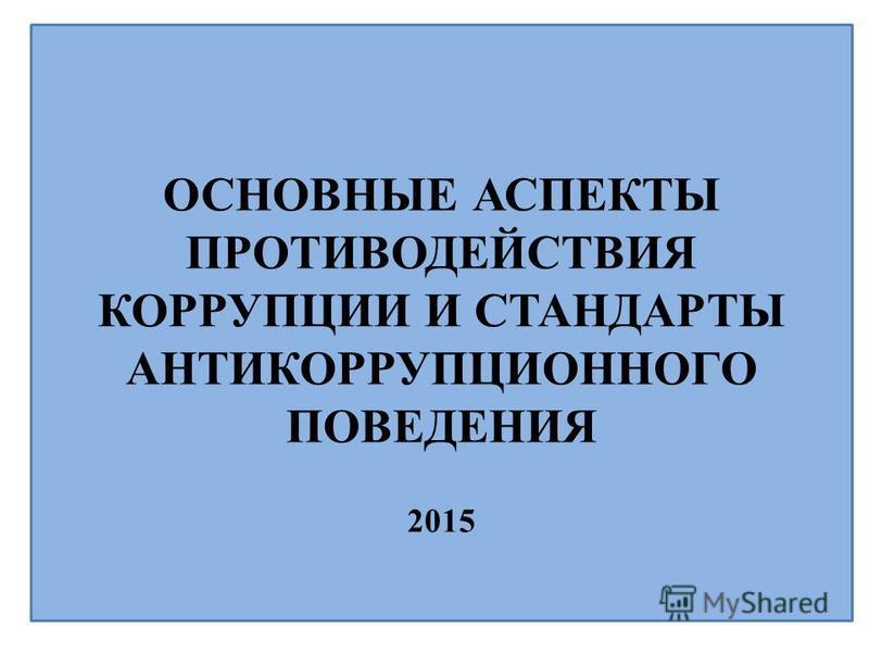 ОСНОВНЫЕ АСПЕКТЫ ПРОТИВОДЕЙСТВИЯ КОРРУПЦИИ И СТАНДАРТЫ АНТИКОРРУПЦИОННОГО ПОВЕДЕНИЯ 2015