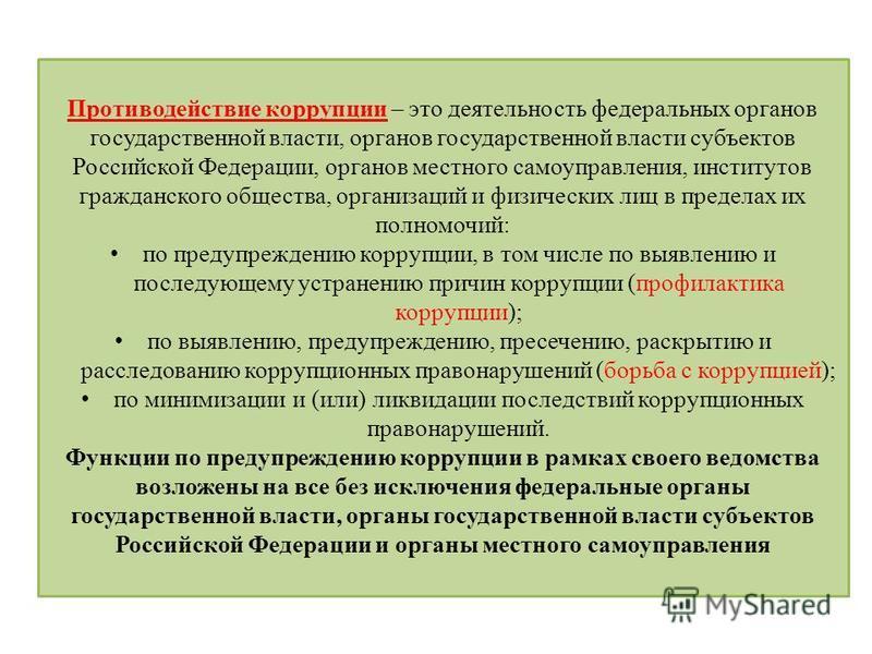 Противодействие коррупции – это деятельность федеральных органов государственной власти, органов государственной власти субъектов Российской Федерации, органов местного самоуправления, институтов гражданского общества, организаций и физических лиц в