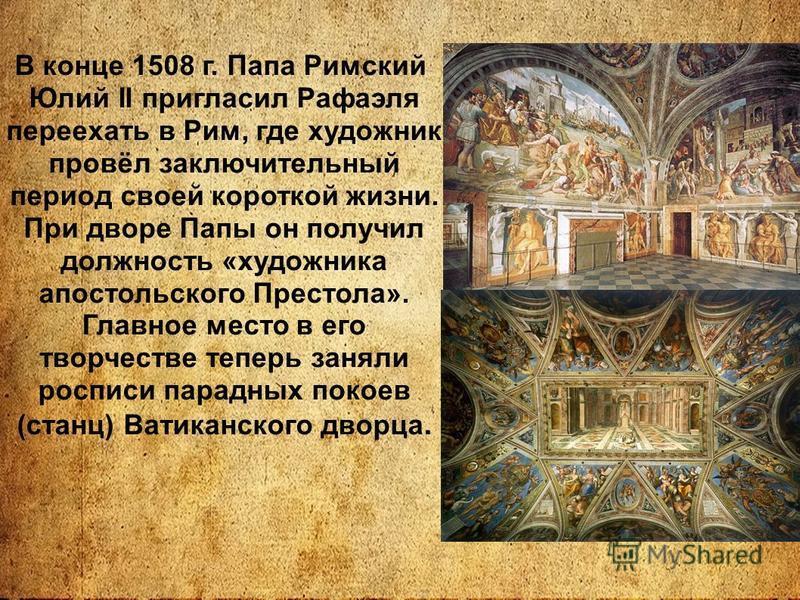 В конце 1508 г. Папа Римский Юлий II пригласил Рафаэля переехать в Рим, где художник провёл заключительный период своей короткой жизни. При дворе Папы он получил должность «художника апостольского Престола». Главное место в его творчестве теперь заня