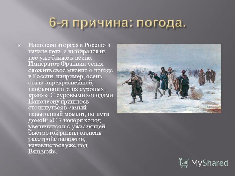 Наполеон вторгся в Россию в начале лета, а выбирался из нее уже ближе к весне. Император Франции успел сложить свое мнение о погоде в России, например, осень стала « прекраснейшей, необычной в этих суровых краях ». С суровыми холодами Наполеону пришл