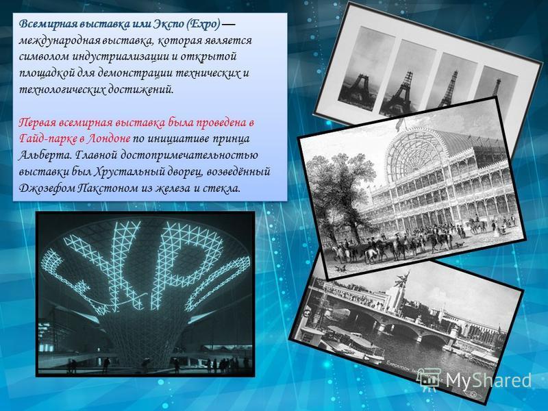 Всемирная выставка или Экспо (Expo) международная выставка, которая является символом индустриализации и открытой площадкой для демонстрации технических и технологических достижений. Первая всемирная выставка была проведена в Гайд-парке в Лондоне по