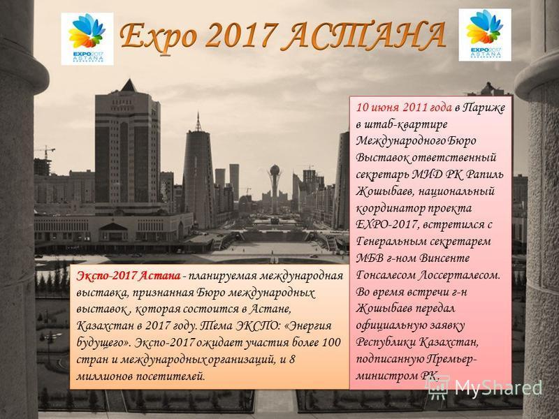 Экспо-2017 Астана - планируемая международная выставка, признанная Бюро международных выставок, которая состоится в Астане, Казахстан в 2017 году. Тема ЭКСПО: «Энергия будущего». Экспо-2017 ожидает участия более 100 стран и международных организаций,