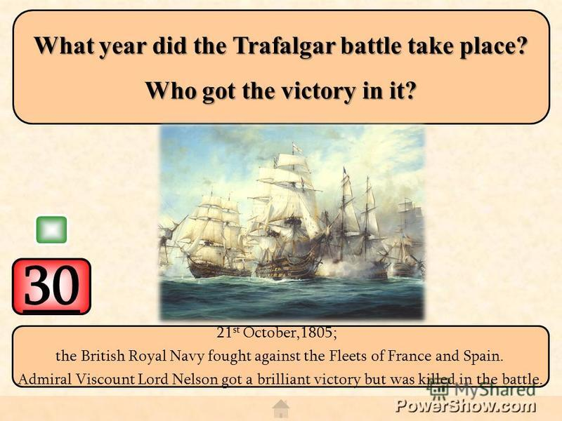 30 21 st October,1805; the British Royal Navy fought against the Fleets of France and Spain. Admiral Viscount Lord Nelson got a brilliant victory but was killed in the battle. What year did the Trafalgar battle take place? Who got the victory in it?