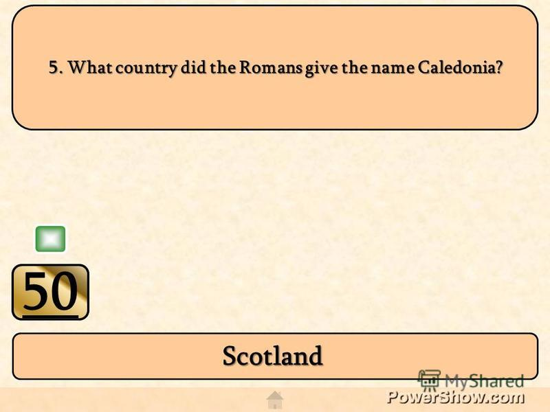 50 Scotland 5. What country did the Romans give the name Caledonia?