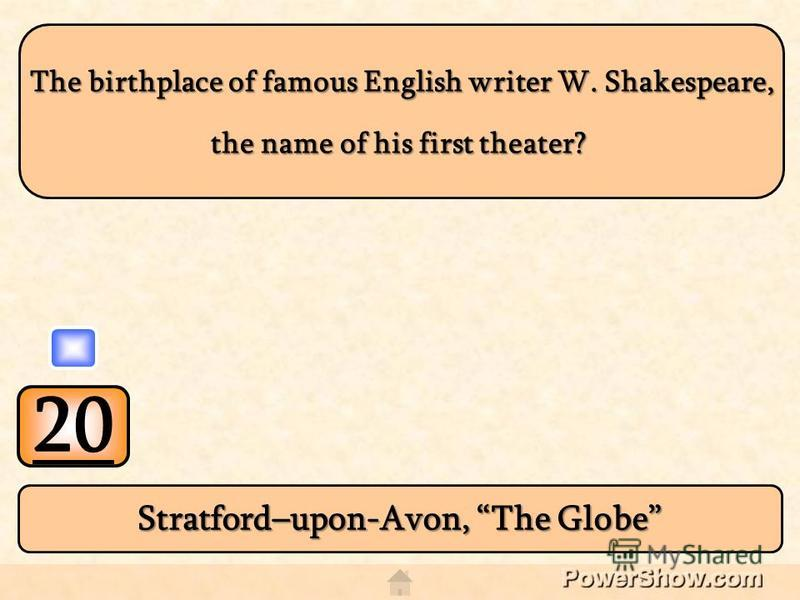 20 Stratford–upon-Avon, The Globe The birthplace of famous English writer W. Shakespeare, The birthplace of famous English writer W. Shakespeare, the name of his first theater?