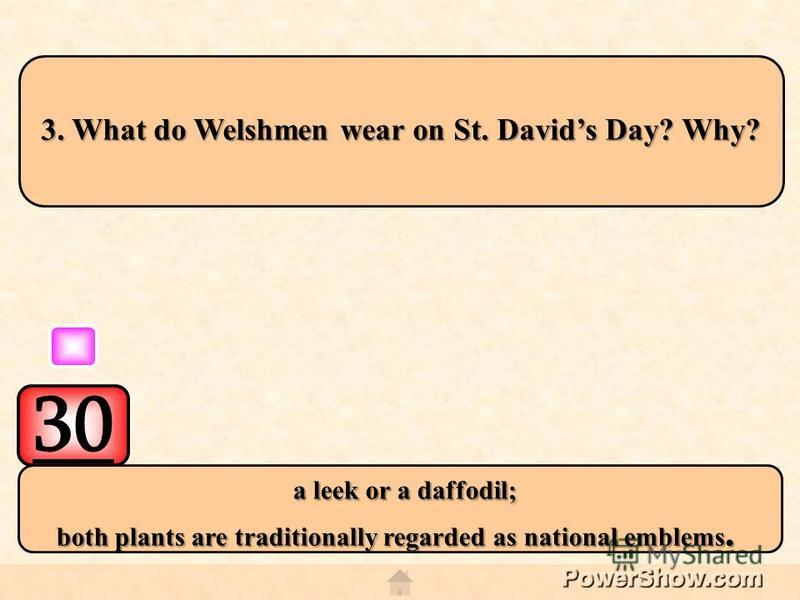 30 a leek or a daffodil; a leek or a daffodil; both plants are traditionally regarded as national emblems. 3. What do Welshmen wear on St. Davids Day? Why?