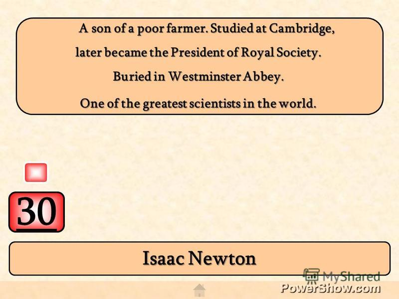 30 Isaac Newton A son of a poor farmer. Studied at Cambridge, A son of a poor farmer. Studied at Cambridge, later became the President of Royal Society. Buried in Westminster Abbey. One of the greatest scientists in the world.