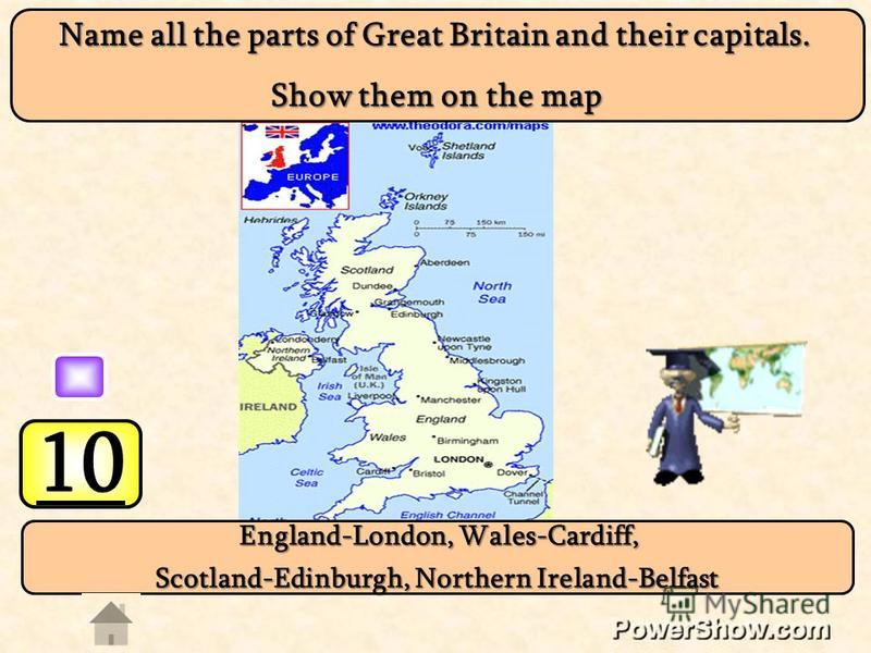 10 England-London, Wales-Cardiff, England-London, Wales-Cardiff, Scotland-Edinburgh, Northern Ireland-Belfast Name all the parts of Great Britain and their capitals. Show them on the map