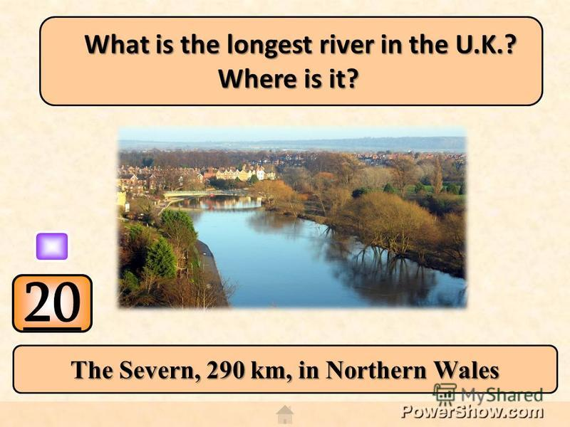 20 The Severn, 290 km, in Northern Wales What is the longest river in the U.K.? Where is it?