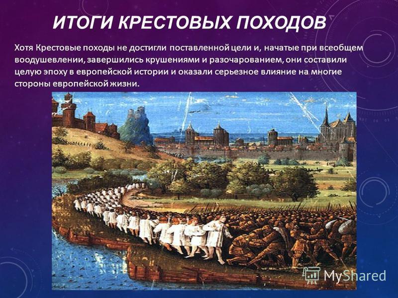 ИТОГИ КРЕСТОВЫХ ПОХОДОВ Хотя Крестовые походы не достигли поставленной цели и, начатые при всеобщем воодушевлении, завершились крушениями и разочарованием, они составили целую эпоху в европейской истории и оказали серьезное влияние на многие стороны