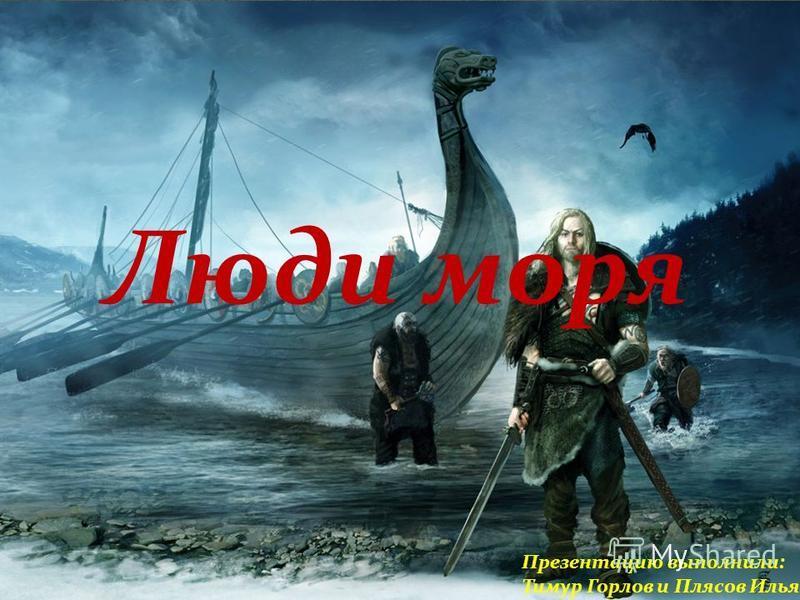 Люди моря Презентацию выполнили: Тимур Горлов и Плясов Илья