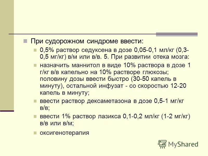 При судорожном синдроме ввести: 0,5% раствор седуксена в дозе 0,05-0,1 мл/кг (0,3- 0,5 мг/кг) в/м или в/в. 5. При развитии отека мозга: назначить маннитол в виде 10% раствора в дозе 1 г/кг в/в капельно на 10% растворе глюкозы; половину дозы ввести бы