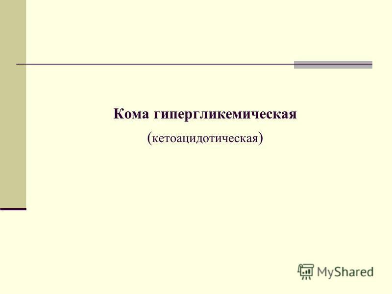 Кома гипергликемическая ( кетоацидотическая )