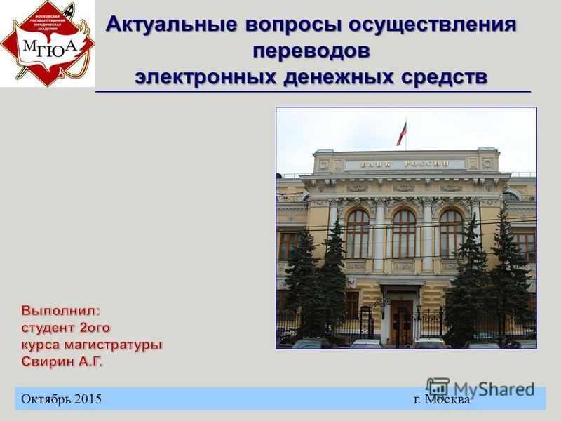 Актуальные вопросы осуществления переводов электронных денежных средств Октябрь 2015 г. Москва