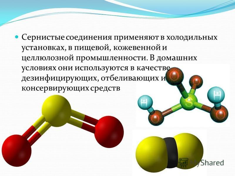 Сернистые соединения применяют в холодильных установках, в пищевой, кожевенной и целлюлозной промышленности. В домашних условиях они используются в качестве дезинфицирующих, отбеливающих и консервирующих средств