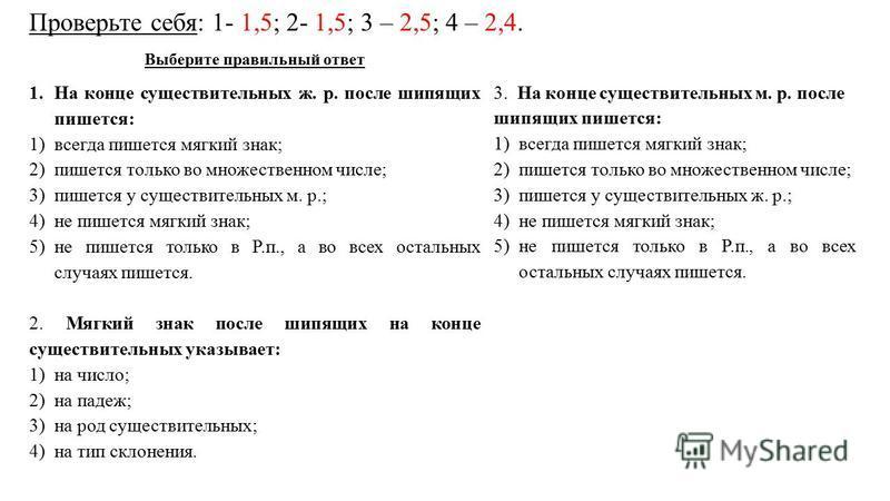 Проверьте себя: 1- 1,5; 2- 1,5; 3 – 2,5; 4 – 2,4. Выберите правильный ответ 1. На конце существительных ж. р. после шипящих пишется: 1)всегда пишется мягкий знак; 2)пишется только во множественном числе; 3)пишется у существительных м. р.; 4)не пишетс
