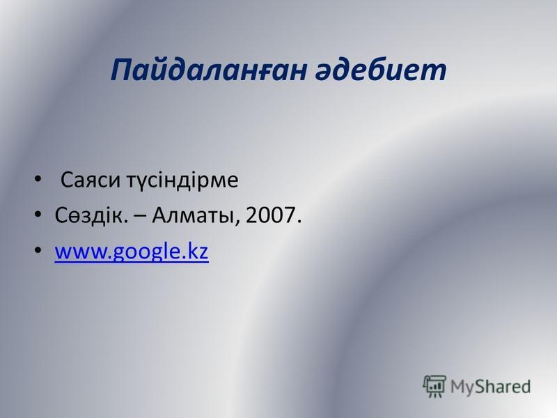 Пайдаланған әдебиет Саяси түсіндірме Сөздік. – Алматы, 2007. www.google.kz