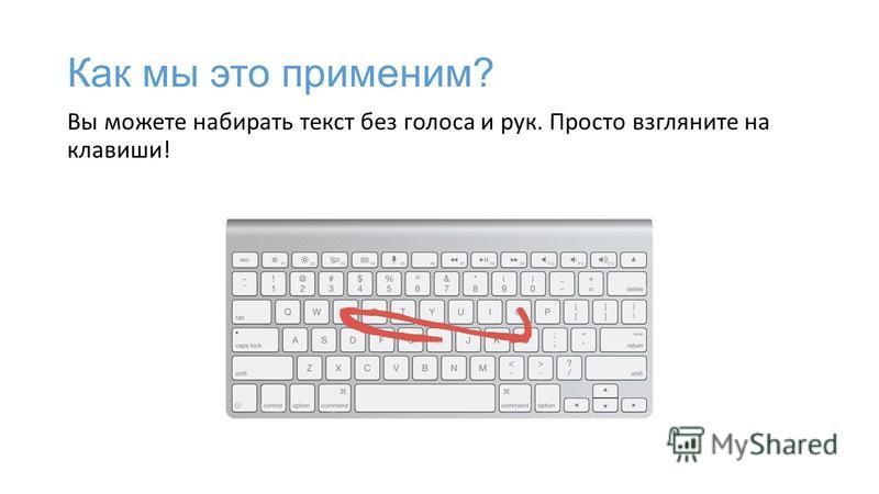 Как мы это применим? Вы можете набирать текст без голоса и рук. Просто взгляните на клавиши!