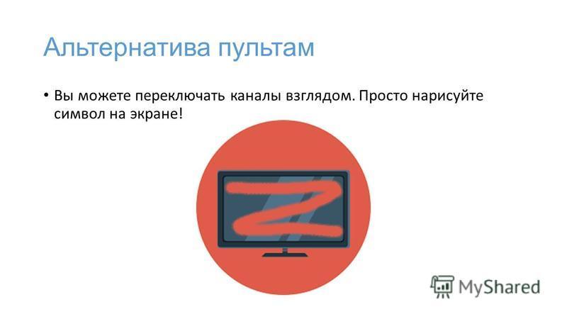 Альтернатива пультам Вы можете переключать каналы взглядом. Просто нарисуйте символ на экране!